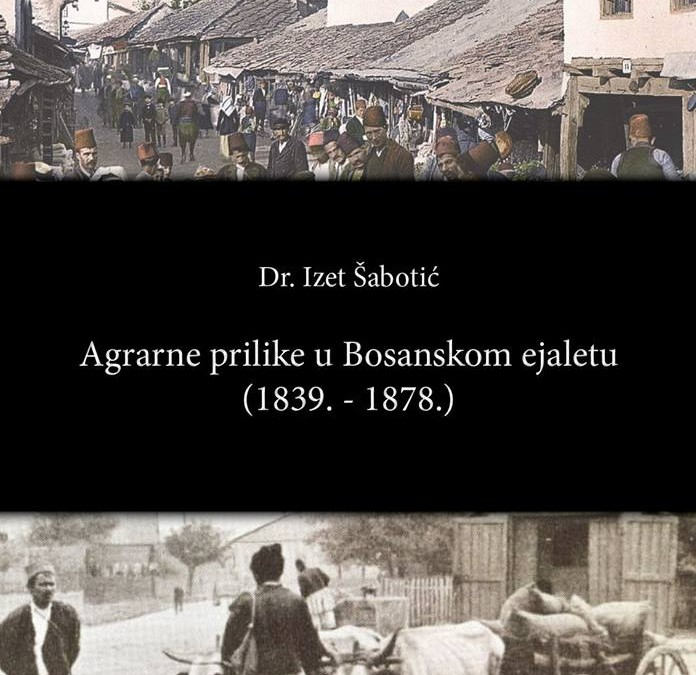 "Objavljena knjiga ""Agrarne prilike u Bosanskom ejaletu (1839-1878.)"""